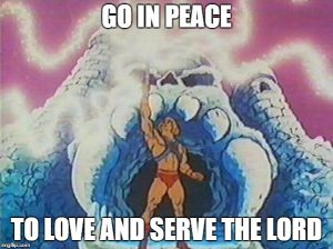 Prince Adam aka He Man saying Go in peace to love and serve the Lord